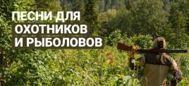 Музыкальная подборка: Песни на охотников да рыболовов