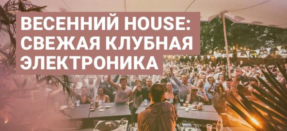 Музыкальная подборка: Весенний house: свежая клубная электроника